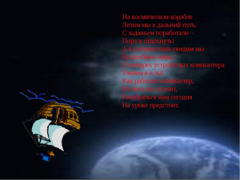 На космическом корабле Летим мы в дальний путь. С заданьем поработали – Пора...