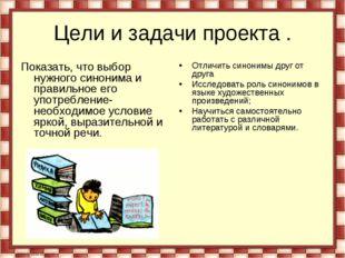 Цели и задачи проекта . Показать, что выбор нужного синонима и правильное его