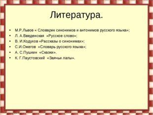 Литература. М.Р.Львов « Словарик синонимов и антонимов русского языка»; Л. А.