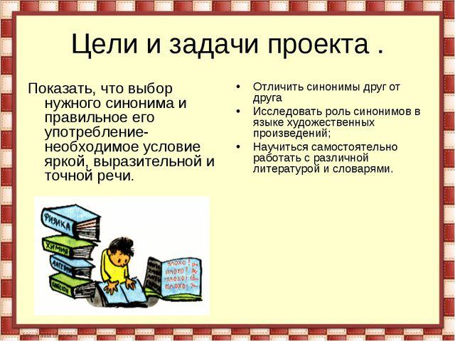 Цели и задачи проекта . Показать, что выбор нужного синонима и правильное его...
