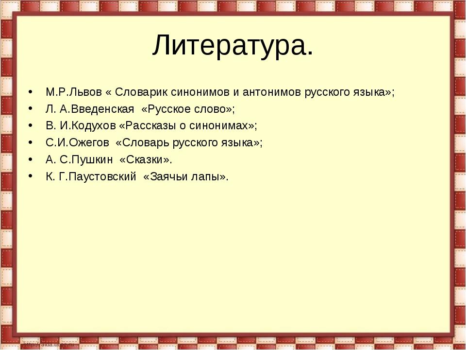 Литература. М.Р.Львов « Словарик синонимов и антонимов русского языка»; Л. А....