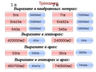 Тренажер 1 в 2 в Выразите в квадратных метрах: Выразите в гектарах: Выразите