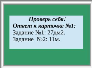 Задание№3: 11м. Проверьсебя! Ответк карточке №1: Задание №1: 27дм2. Задание