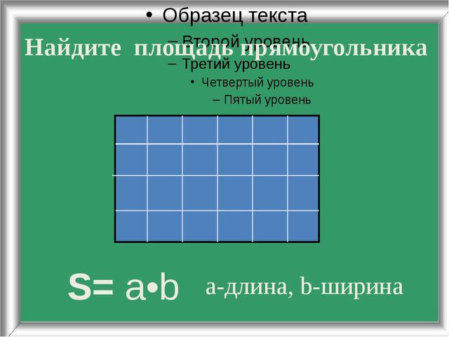 Найдите площадь прямоугольника S= a•b а-длина, b-ширина