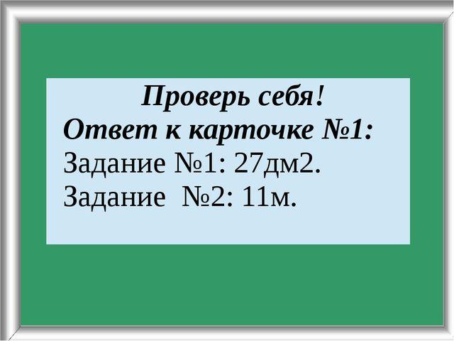 Задание№3: 11м. Проверьсебя! Ответк карточке №1: Задание №1: 27дм2. Задание...
