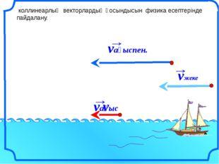 коллинеарлық векторлардың қосындысын физика есептерінде пайдалану. v vағыс v