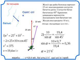 Солтүстік батыс жауабы : v 19,4 м/с, бағыты шығысқа қарай. 25 м/с 10 м/с № та