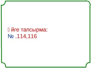 Үйге тапсырма: № .114,116