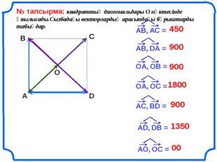 № тапсырма: квадраттың диогональдары О нүктесінде қиылысады.Сызбадағы вектор