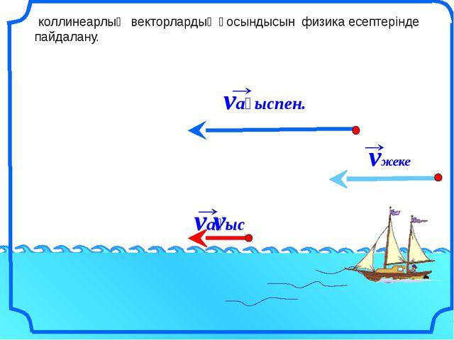 коллинеарлық векторлардың қосындысын физика есептерінде пайдалану. v vағыс v...