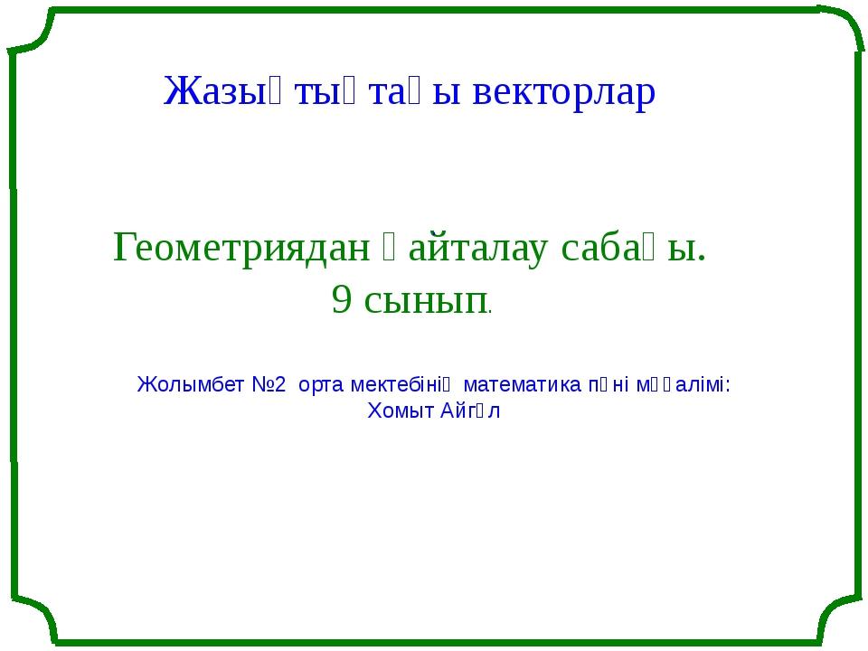 Жазықтықтағы векторлар Геометриядан қайталау сабағы. 9 сынып. . Жолымбет №2...