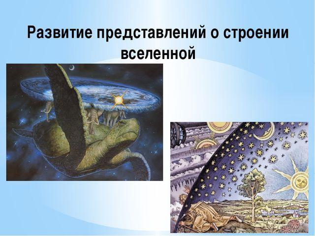 Развитие представлений о строении вселенной