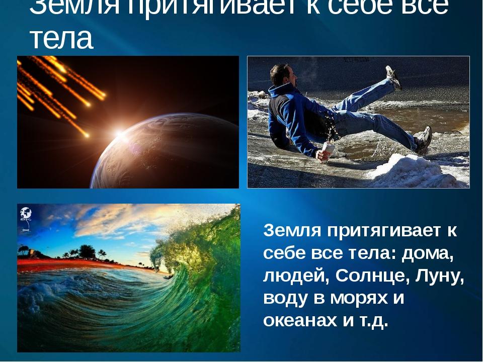 Земля притягивает к себе все тела Земля притягивает к себе все тела: дома, лю...