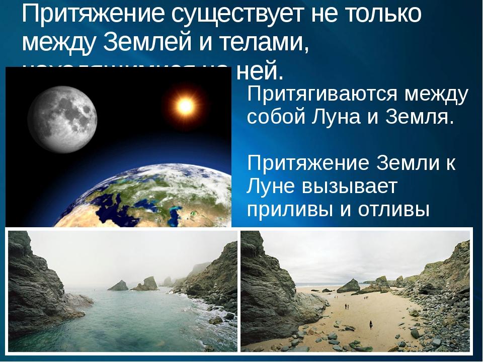Притяжение существует не только между Землей и телами, находящимися на ней. П...