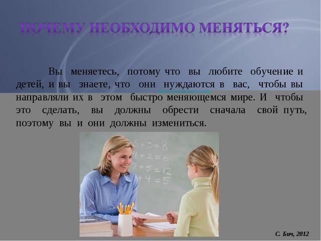Вы меняетесь, потому что вы любите обучение и детей, и вы знаете, что они ну...