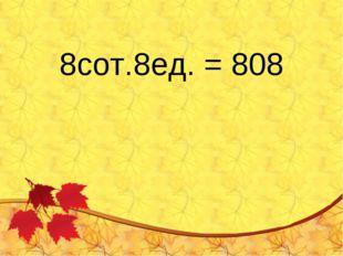 8сот.8ед. = 808