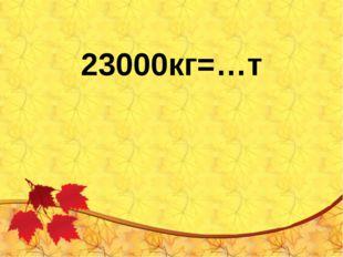 23000кг=…т
