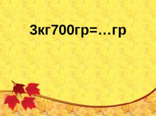 3кг700гр=…гр