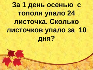 За 1 день осенью с тополя упало 24 листочка. Сколько листочков упало за 10 дня?