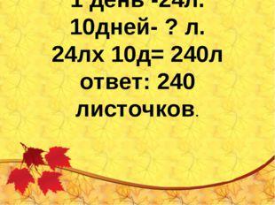 1 день -24л. 10дней- ? л. 24лх 10д= 240л ответ: 240 листочков.