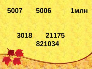 5007 5006 1млн 3018 21175 821034