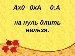 Ах0 0хА 0:А на нуль длить нельзя.