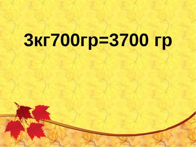 3кг700гр=3700 гр