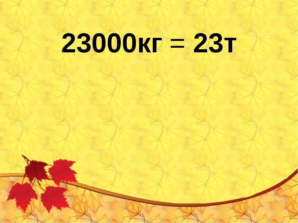 23000кг = 23т