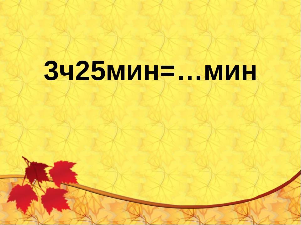 3ч25мин=…мин