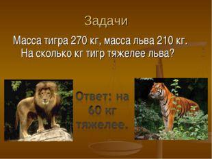 Задачи Масса тигра 270 кг, масса льва 210 кг. На сколько кг тигр тяжелее льва?