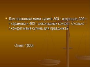 Для праздника мама купила 300 г леденцов, 300 г карамели и 400 г шоколадных