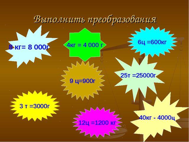 Выполнить преобразования 8 кг= 8 000г 40кг - 4000ц 25т =25000г 9 ц=900г 6ц =6...