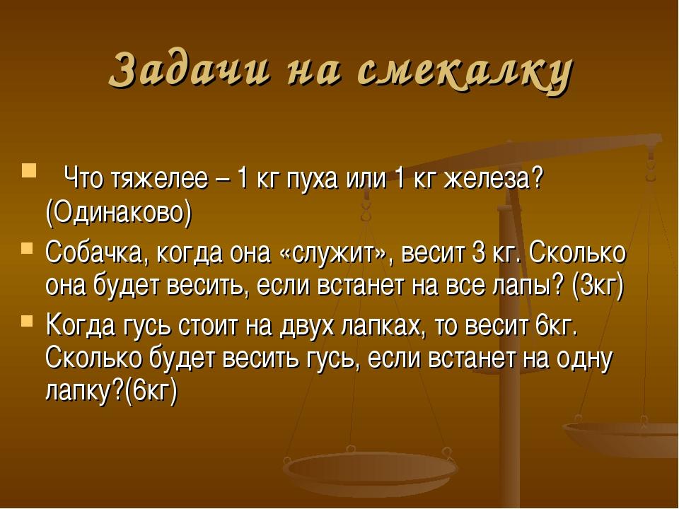 Задачи на смекалку Что тяжелее – 1 кг пуха или 1 кг железа?(Одинаково) Собачк...