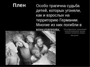Плен Особо трагична судьба детей, которых угоняли, как и взрослых на территор