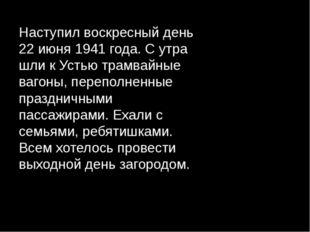 Наступил воскресный день 22 июня 1941 года. С утра шли к Устью трамвайные ваг