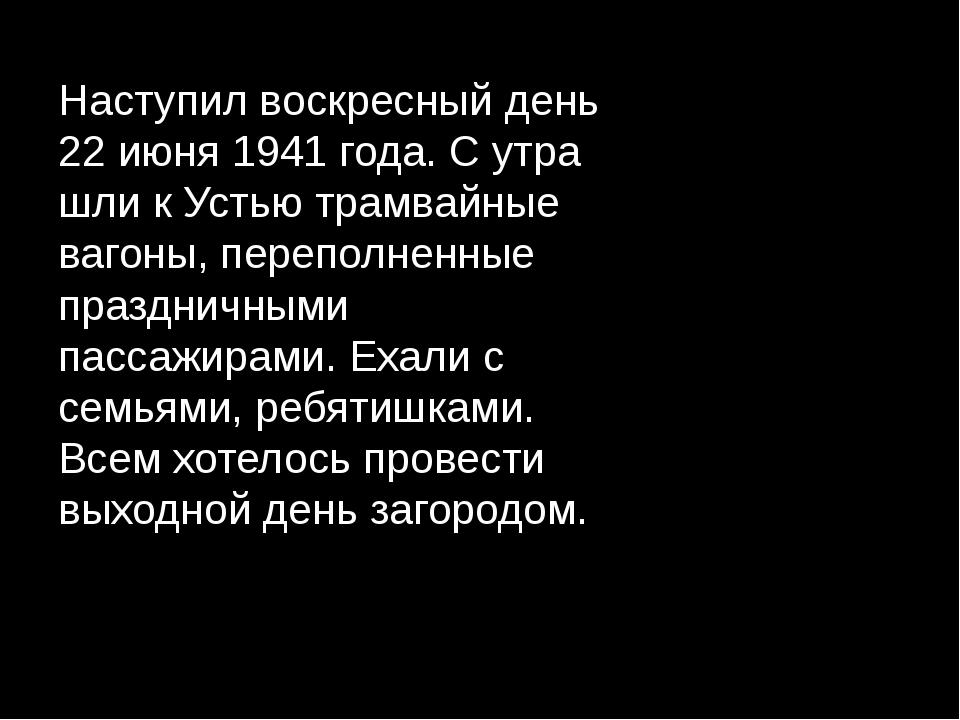 Наступил воскресный день 22 июня 1941 года. С утра шли к Устью трамвайные ваг...