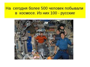 На сегодня более 500 человек побывали в космосе. Из них 100 - русские