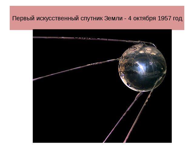 Первый искусственный спутник Земли - 4 октября 1957 год