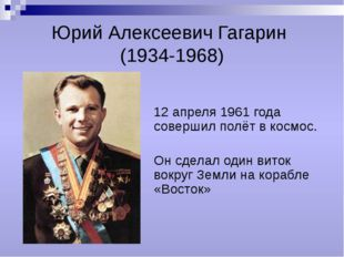 Юрий Алексеевич Гагарин (1934-1968) 12 апреля 1961 года совершил полёт в косм