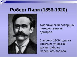 Роберт Пири (1856-1920) Американский полярный путешественник, адмирал. 6 апре