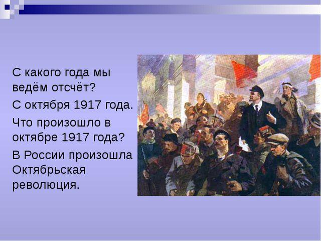 С какого года мы ведём отсчёт? С октября 1917 года. Что произошло в октябре 1...