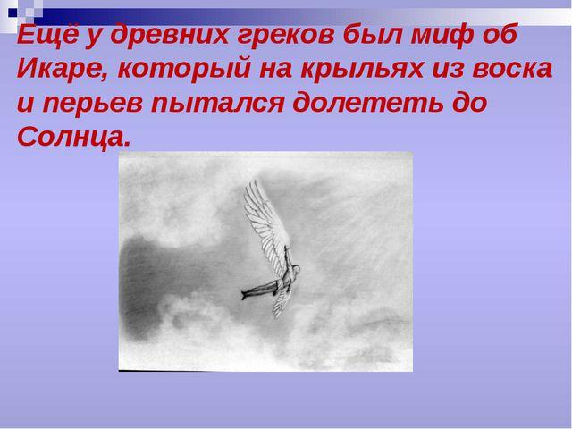 Ещё у древних греков был миф об Икаре, который на крыльях из воска и перьев п...