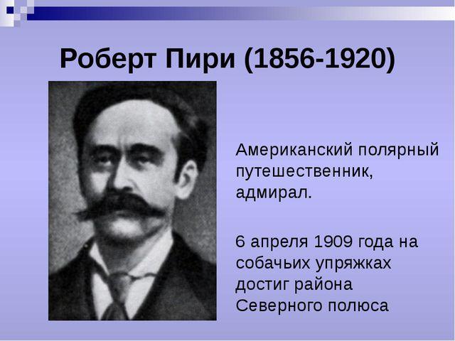Роберт Пири (1856-1920) Американский полярный путешественник, адмирал. 6 апре...