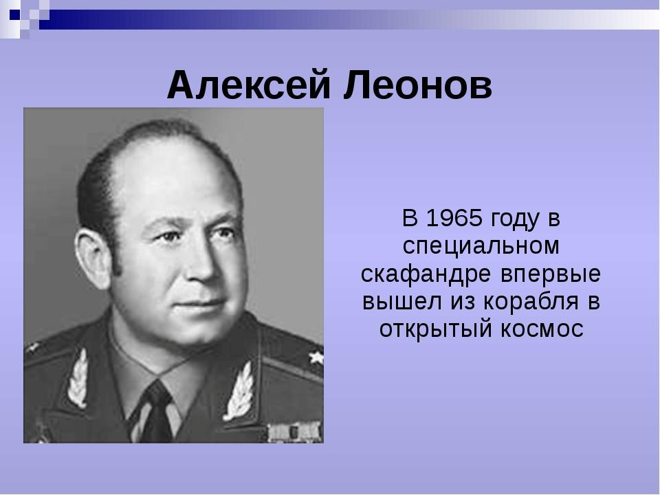 Алексей Леонов В 1965 году в специальном скафандре впервые вышел из корабля в...