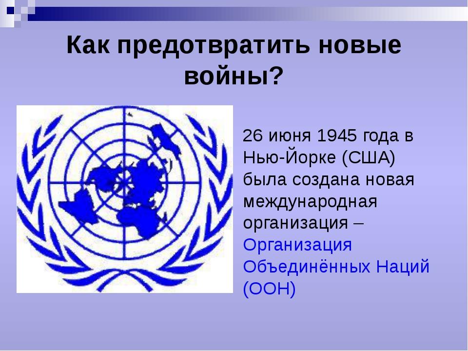 Как предотвратить новые войны? 26 июня 1945 года в Нью-Йорке (США) была созда...