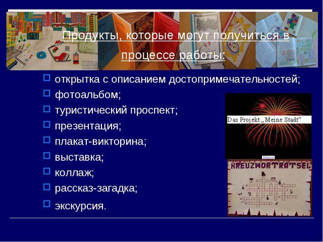 Продукты, которые могут получиться в процессе работы: открытка с описанием до...