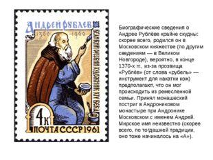 Биографические сведения о Андрее Рублёве крайне скудны: скорее всего, родился