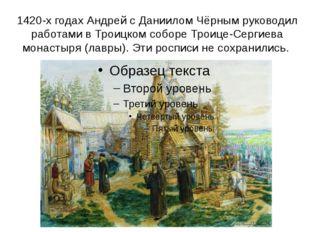 1420-х годах Андрей с Даниилом Чёрным руководил работами в Троицком соборе Тр