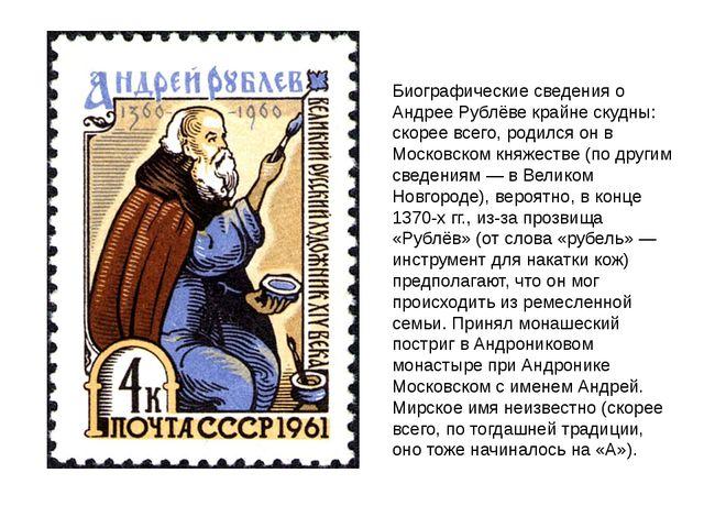 Биографические сведения о Андрее Рублёве крайне скудны: скорее всего, родился...