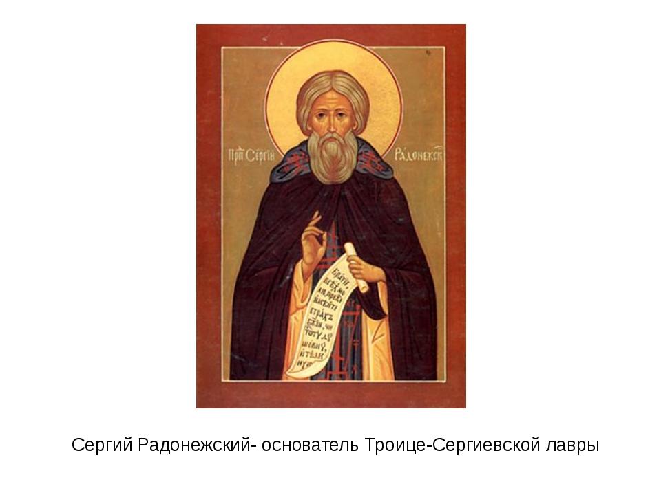 Сергий Радонежский- основатель Троице-Сергиевской лавры